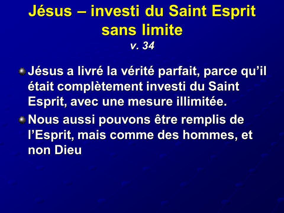 Jésus – investi du Saint Esprit sans limite v. 34 Jésus a livré la vérité parfait, parce quil était complètement investi du Saint Esprit, avec une mes