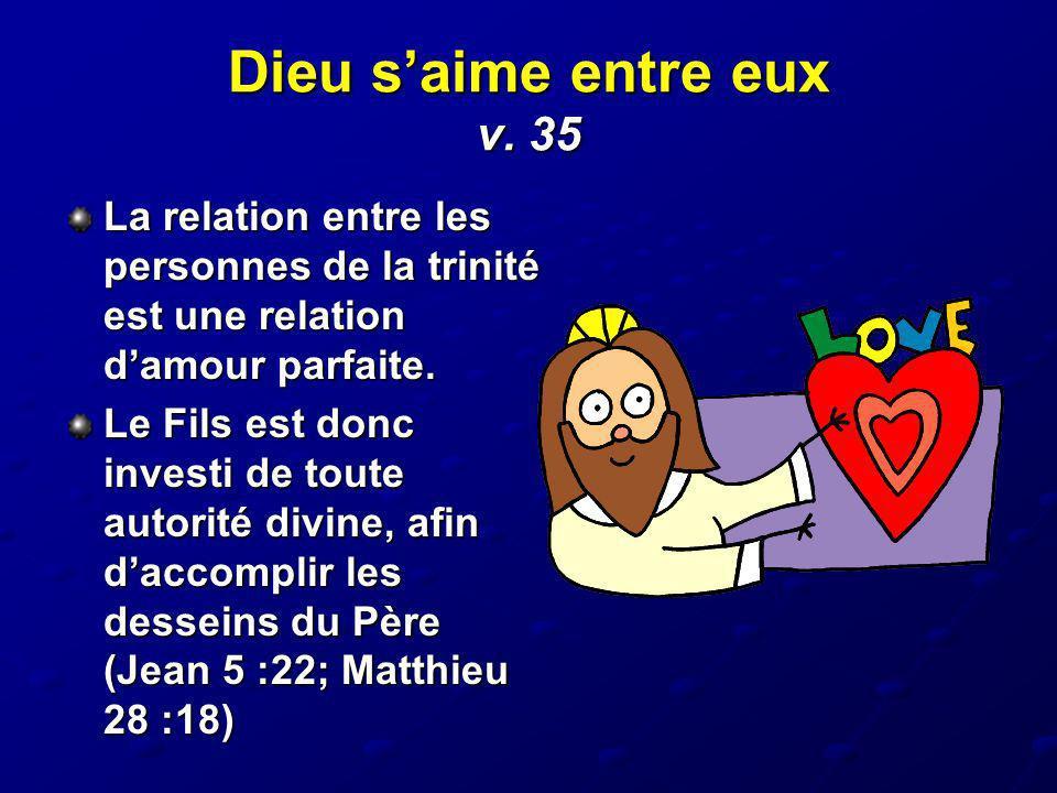 Dieu saime entre eux v. 35 La relation entre les personnes de la trinité est une relation damour parfaite. Le Fils est donc investi de toute autorité
