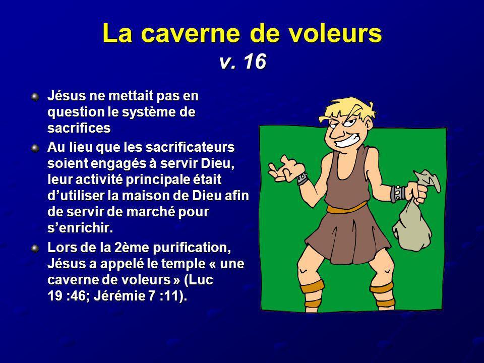 La caverne de voleurs v. 16 Jésus ne mettait pas en question le système de sacrifices Au lieu que les sacrificateurs soient engagés à servir Dieu, leu