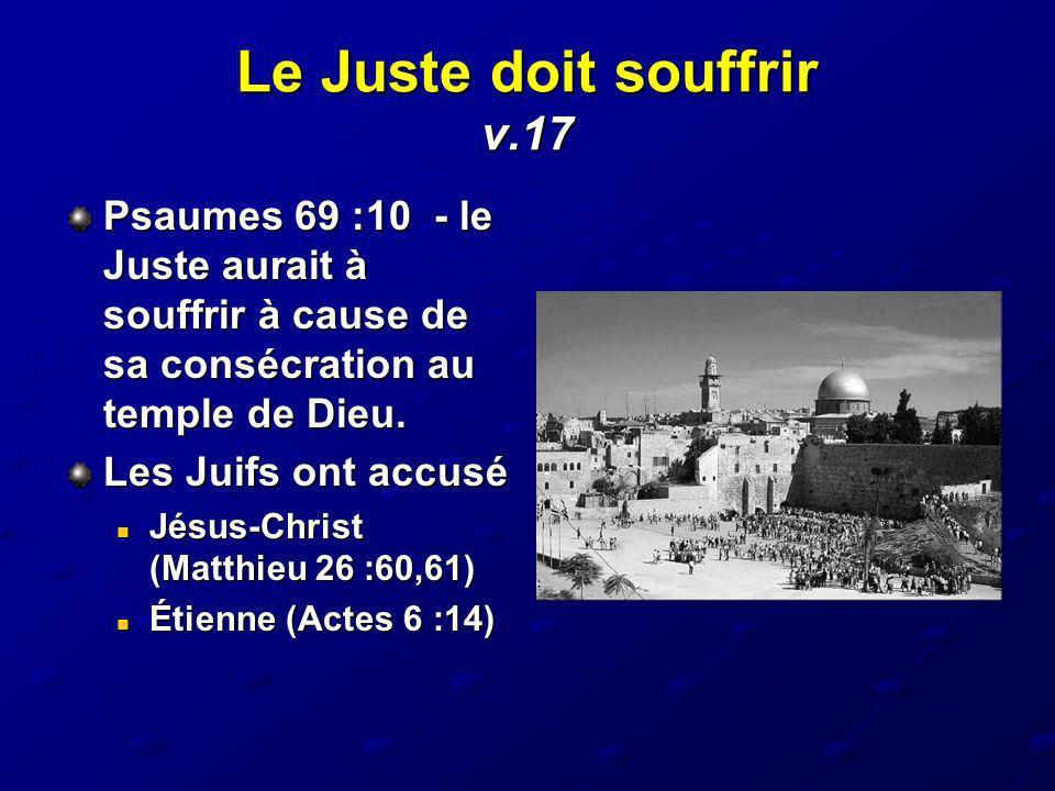 Le Juste doit souffrir v.17 Psaumes 69 :10 - le Juste aurait à souffrir à cause de sa consécration au temple de Dieu. Les Juifs ont accusé Jésus-Chris