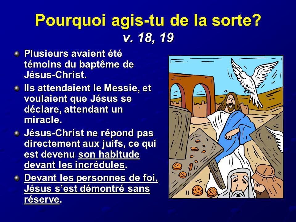Pourquoi agis-tu de la sorte? v. 18, 19 Plusieurs avaient été témoins du baptême de Jésus-Christ. Ils attendaient le Messie, et voulaient que Jésus se