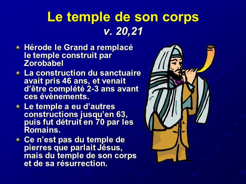Le temple de son corps v. 20,21 Hérode le Grand a remplacé le temple construit par Zorobabel La construction du sanctuaire avait pris 46 ans, et venai