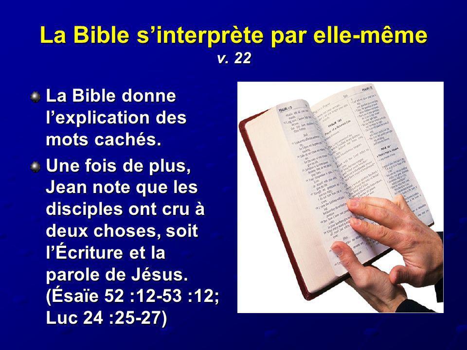 La Bible sinterprète par elle-même v. 22 La Bible donne lexplication des mots cachés. Une fois de plus, Jean note que les disciples ont cru à deux cho