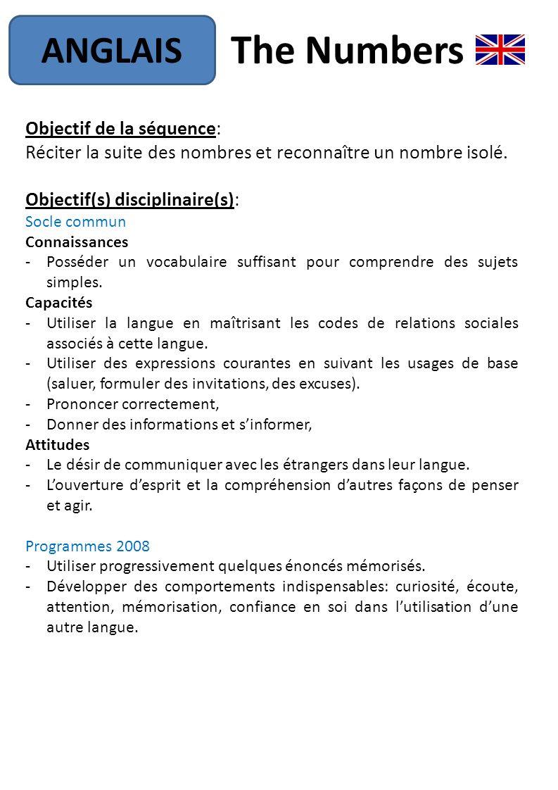 The Numbers ANGLAIS Objectif de la séquence: Réciter la suite des nombres et reconnaître un nombre isolé. Objectif(s) disciplinaire(s): Socle commun C