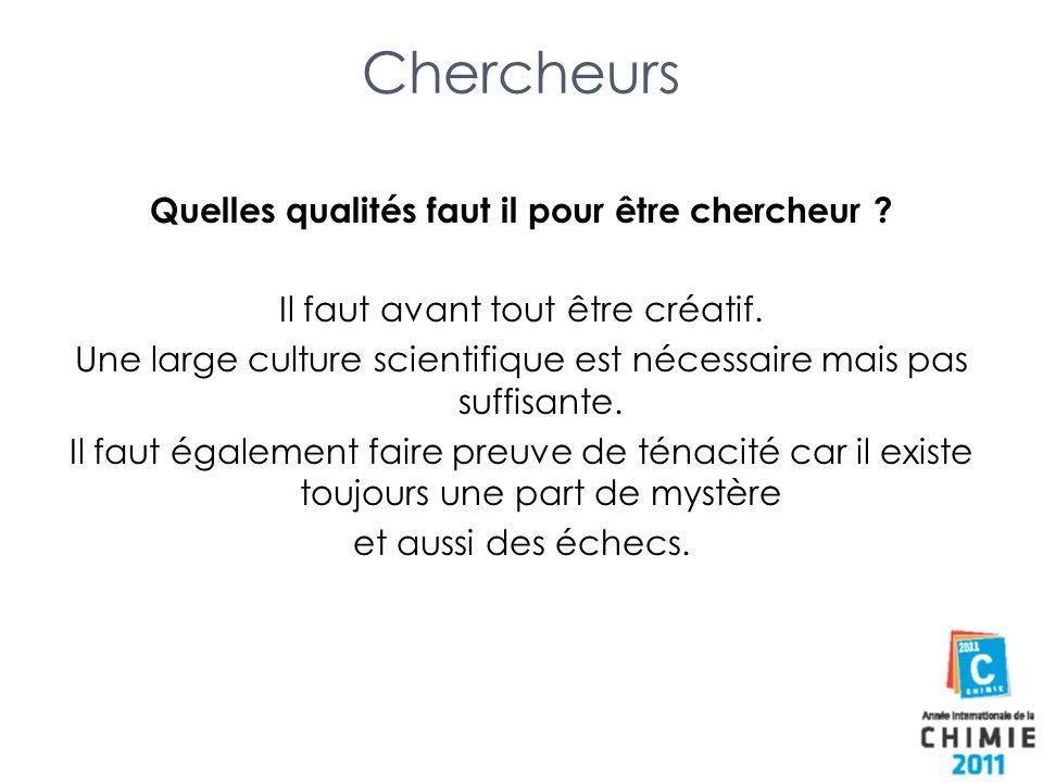 Chercheurs Quelles qualités faut il pour être chercheur ? Il faut avant tout être créatif. Une large culture scientifique est nécessaire mais pas suff