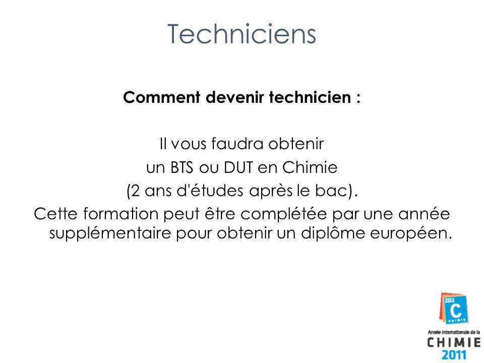 Techniciens Comment devenir technicien : Il vous faudra obtenir un BTS ou DUT en Chimie (2 ans d'études après le bac). Cette formation peut être compl