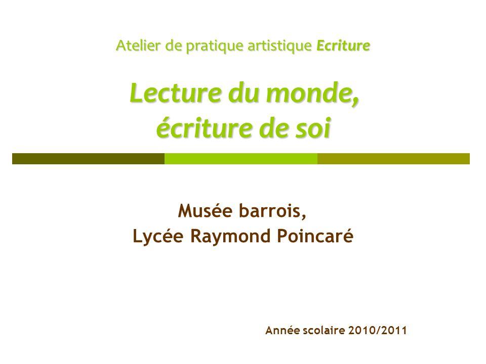 Atelier de pratique artistique Ecriture Lecture du monde, écriture de soi Musée barrois, Lycée Raymond Poincaré Année scolaire 2010/2011