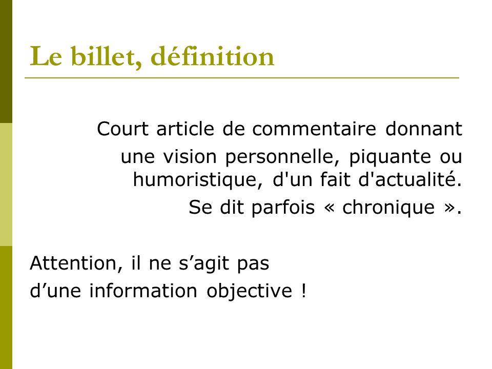 Le billet, définition Court article de commentaire donnant une vision personnelle, piquante ou humoristique, d'un fait d'actualité. Se dit parfois « c