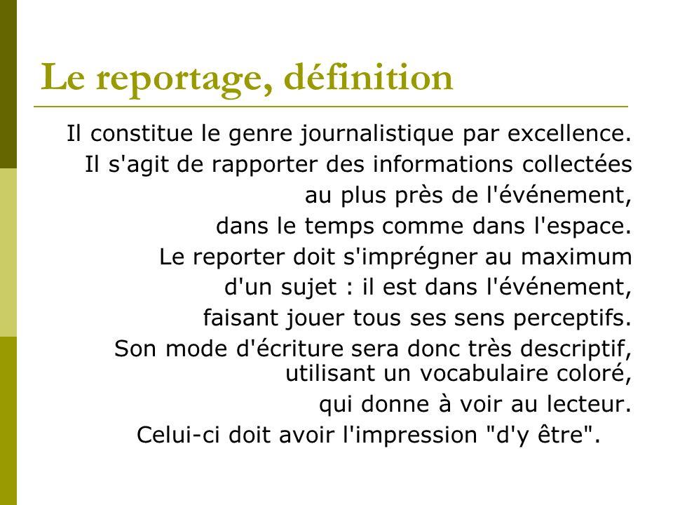 Le reportage, définition Il constitue le genre journalistique par excellence. Il s'agit de rapporter des informations collectées au plus près de l'évé