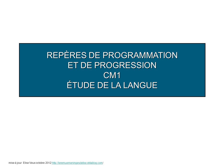 REPÈRES DE PROGRAMMATION ET DE PROGRESSION CM1 ÉTUDE DE LA LANGUE mise à jour Elise Veux octobre 2012 http://leremuemeningesdelise.eklablog.com/http:/