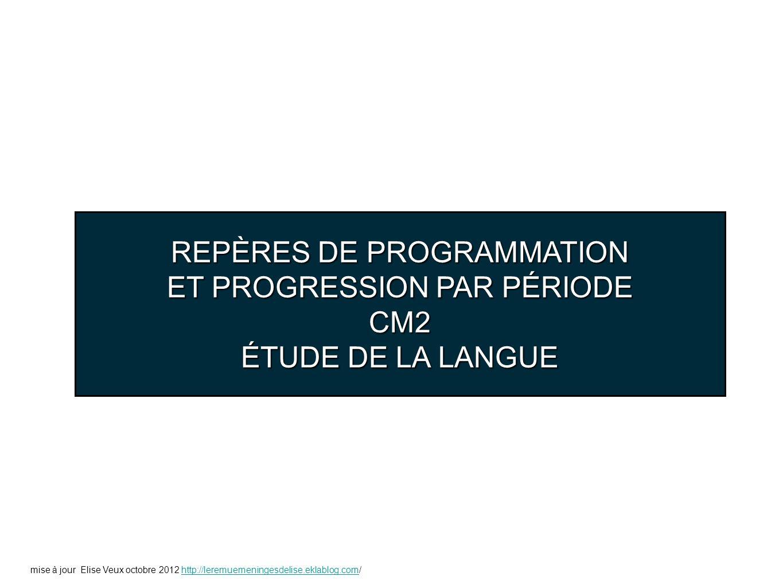REPÈRES DE PROGRAMMATION ET PROGRESSION PAR PÉRIODE CM2 ÉTUDE DE LA LANGUE mise à jour Elise Veux octobre 2012 http://leremuemeningesdelise.eklablog.c