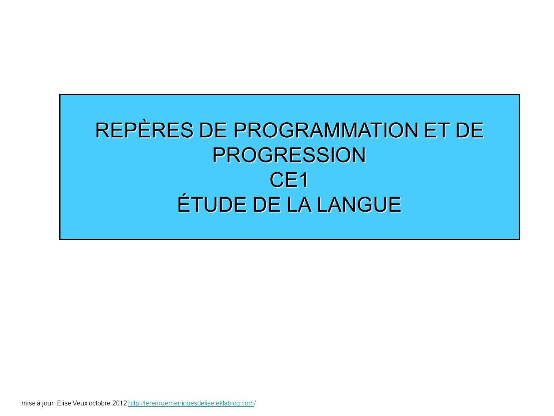 REPÈRES DE PROGRAMMATION ET DE PROGRESSION CE1 ÉTUDE DE LA LANGUE mise à jour Elise Veux octobre 2012 http://leremuemeningesdelise.eklablog.com/http:/