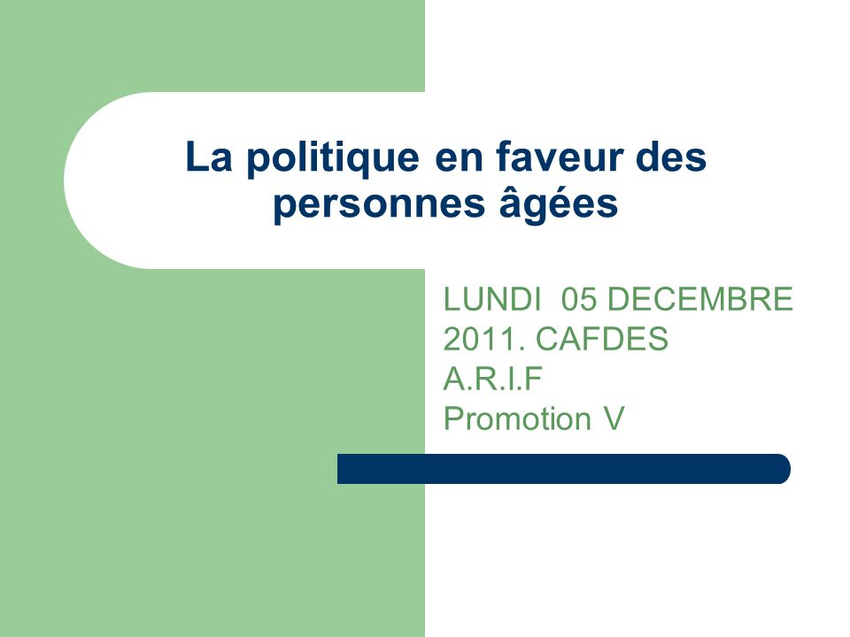 La politique en faveur des personnes âgées LUNDI 05 DECEMBRE 2011. CAFDES A.R.I.F Promotion V