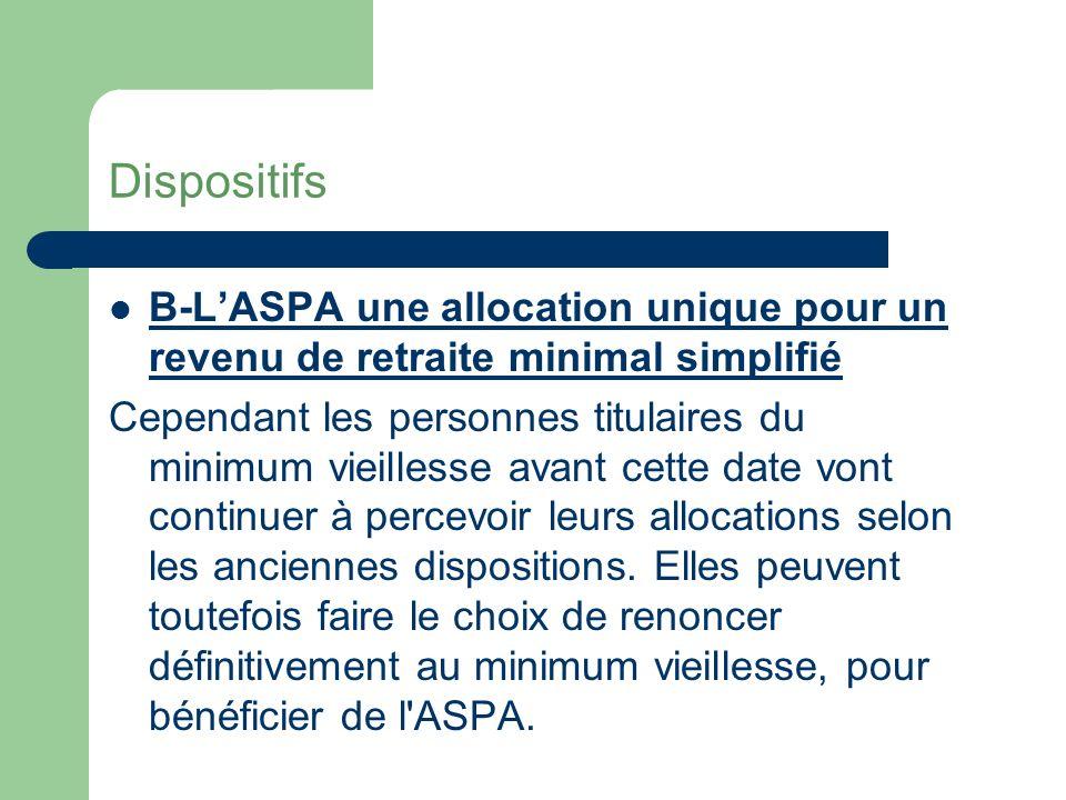 Dispositifs B-LASPA une allocation unique pour un revenu de retraite minimal simplifié Depuis le 1er janvier 2007, une allocation unique, l Allocation de Solidarité aux Personnes Agées (ASPA), remplace l ancien revenu minimal de retraite , qui recouvrait une dizaine de prestations différentes.