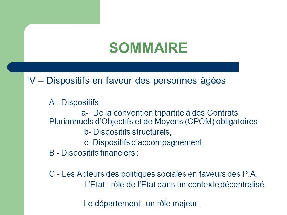 SOMMAIRE IV – Dispositifs en faveur des personnes âgées A - Dispositifs, a- De la convention tripartite à des Contrats Pluriannuels dObjectifs et de Moyens (CPOM) obligatoires b- Dispositifs structurels, c- Dispositifs daccompagnement, B - Dispositifs financiers : C - Les Acteurs des politiques sociales en faveurs des P.A, LEtat : rôle de lEtat dans un contexte décentralisé.