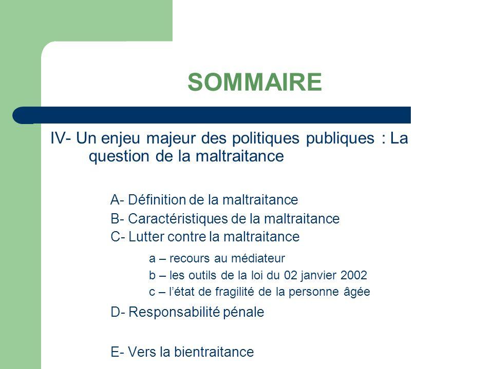 SOMMAIRE IV- Un enjeu majeur des politiques publiques : La question de la maltraitance A- Définition de la maltraitance B- Caractéristiques de la maltraitance C- Lutter contre la maltraitance a – recours au médiateur b – les outils de la loi du 02 janvier 2002 c – létat de fragilité de la personne âgée D- Responsabilité pénale E- Vers la bientraitance