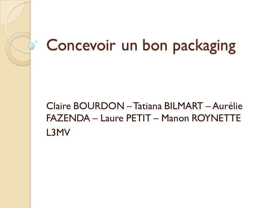 Concevoir un bon packaging Claire BOURDON – Tatiana BILMART – Aurélie FAZENDA – Laure PETIT – Manon ROYNETTE L3MV
