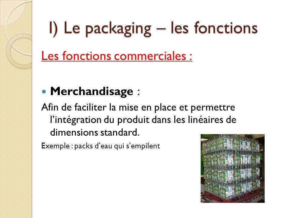I) Le packaging – les fonctions Les fonctions commerciales : Merchandisage : Afin de faciliter la mise en place et permettre lintégration du produit dans les linéaires de dimensions standard.