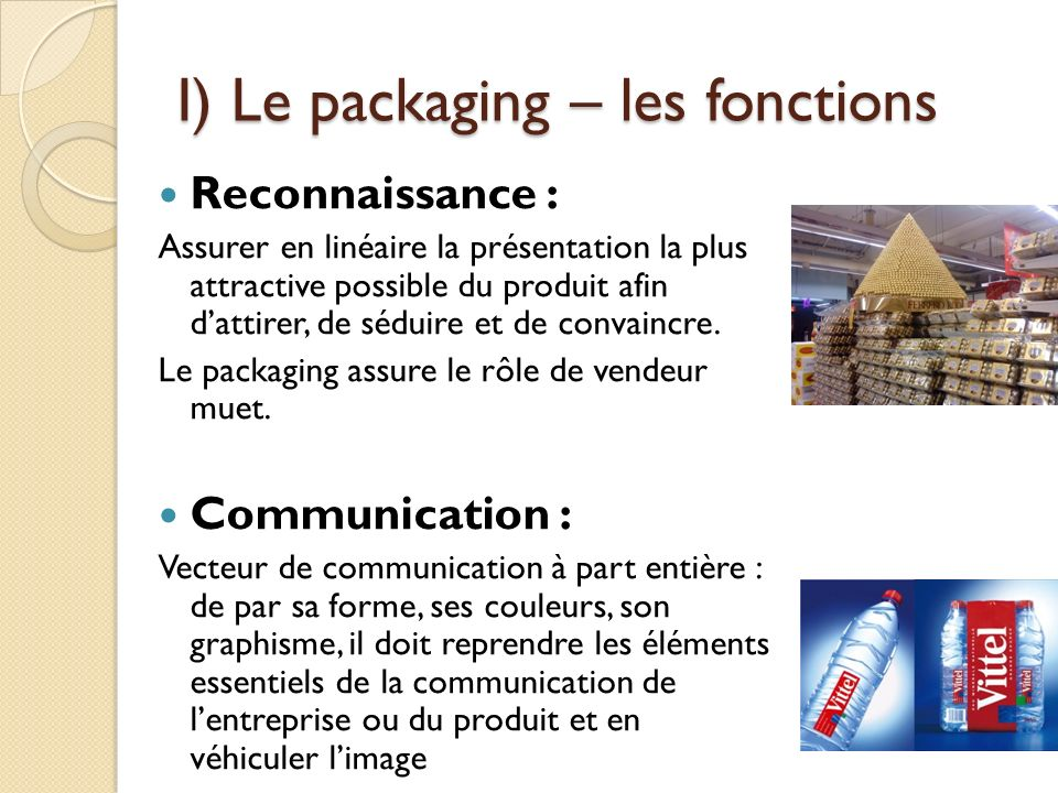 I) Le packaging – les fonctions Reconnaissance : Assurer en linéaire la présentation la plus attractive possible du produit afin dattirer, de séduire et de convaincre.