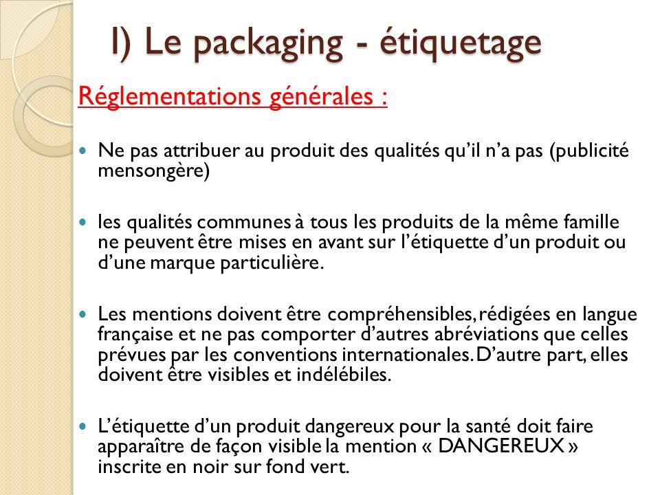 I) Le packaging - étiquetage Réglementations générales : Ne pas attribuer au produit des qualités quil na pas (publicité mensongère) les qualités communes à tous les produits de la même famille ne peuvent être mises en avant sur létiquette dun produit ou dune marque particulière.
