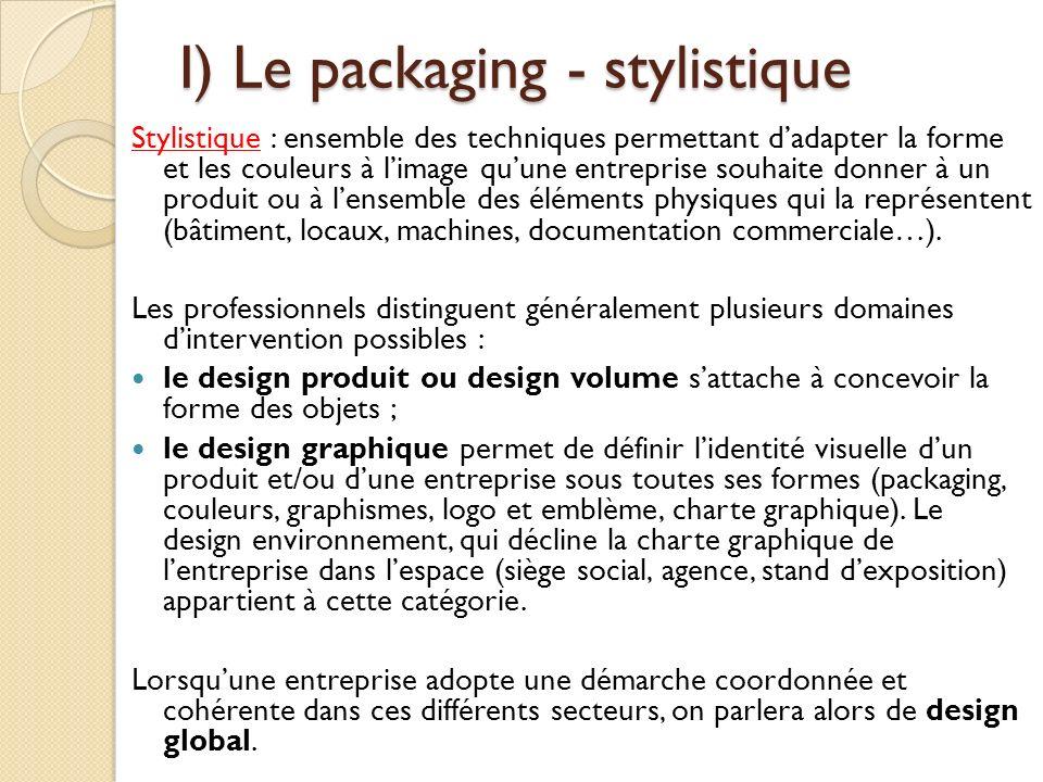 I) Le packaging - stylistique Stylistique : ensemble des techniques permettant dadapter la forme et les couleurs à limage quune entreprise souhaite donner à un produit ou à lensemble des éléments physiques qui la représentent (bâtiment, locaux, machines, documentation commerciale…).