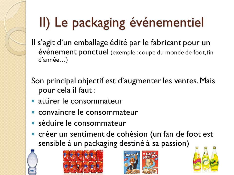II) Le packaging événementiel Il sagit dun emballage édité par le fabricant pour un événement ponctuel (exemple : coupe du monde de foot, fin dannée…) Son principal objectif est daugmenter les ventes.