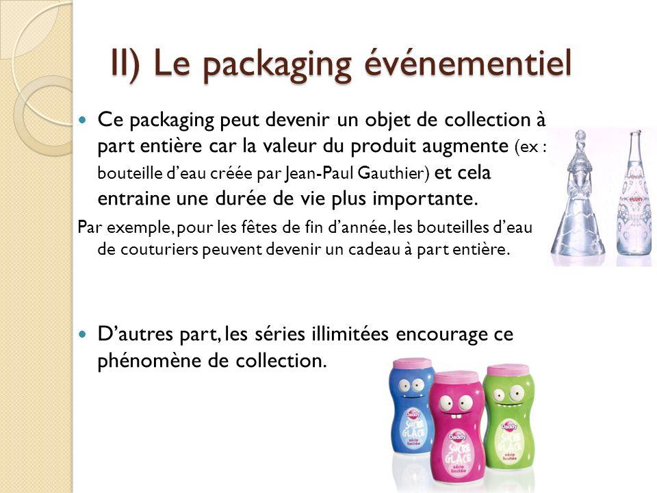 II) Le packaging événementiel Ce packaging peut devenir un objet de collection à part entière car la valeur du produit augmente (ex : bouteille deau créée par Jean-Paul Gauthier) et cela entraine une durée de vie plus importante.