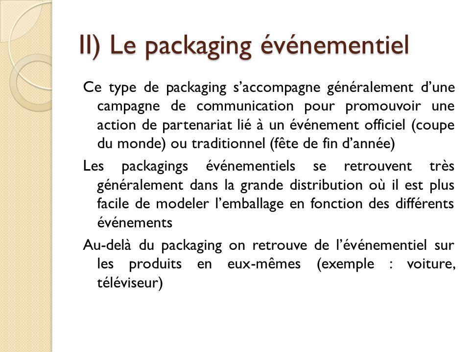 II) Le packaging événementiel Ce type de packaging saccompagne généralement dune campagne de communication pour promouvoir une action de partenariat lié à un événement officiel (coupe du monde) ou traditionnel (fête de fin dannée) Les packagings événementiels se retrouvent très généralement dans la grande distribution où il est plus facile de modeler lemballage en fonction des différents événements Au-delà du packaging on retrouve de lévénementiel sur les produits en eux-mêmes (exemple : voiture, téléviseur)