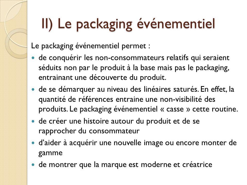 II) Le packaging événementiel Le packaging événementiel permet : de conquérir les non-consommateurs relatifs qui seraient séduits non par le produit à la base mais pas le packaging, entrainant une découverte du produit.