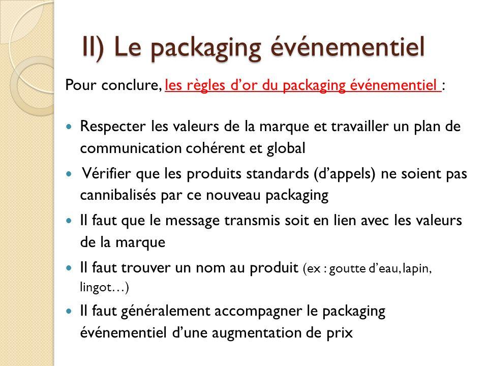 II) Le packaging événementiel Pour conclure, les règles dor du packaging événementiel : Respecter les valeurs de la marque et travailler un plan de communication cohérent et global Vérifier que les produits standards (dappels) ne soient pas cannibalisés par ce nouveau packaging Il faut que le message transmis soit en lien avec les valeurs de la marque Il faut trouver un nom au produit (ex : goutte deau, lapin, lingot…) Il faut généralement accompagner le packaging événementiel dune augmentation de prix