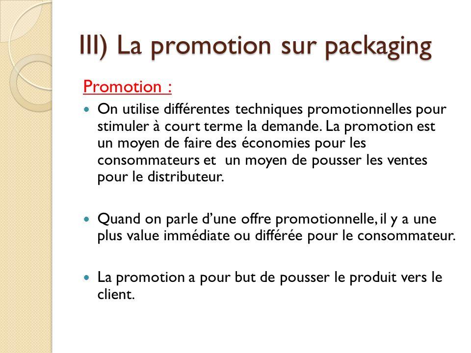 III) La promotion sur packaging Promotion : On utilise différentes techniques promotionnelles pour stimuler à court terme la demande.