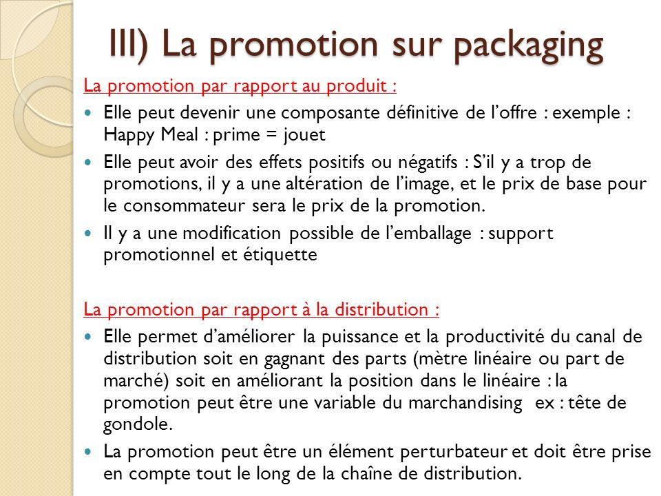 III) La promotion sur packaging La promotion par rapport au produit : Elle peut devenir une composante définitive de loffre : exemple : Happy Meal : prime = jouet Elle peut avoir des effets positifs ou négatifs : Sil y a trop de promotions, il y a une altération de limage, et le prix de base pour le consommateur sera le prix de la promotion.