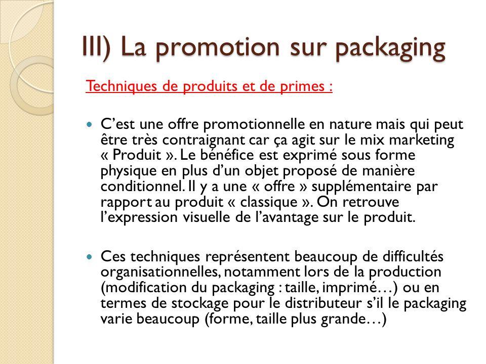 III) La promotion sur packaging Techniques de produits et de primes : Cest une offre promotionnelle en nature mais qui peut être très contraignant car ça agit sur le mix marketing « Produit ».