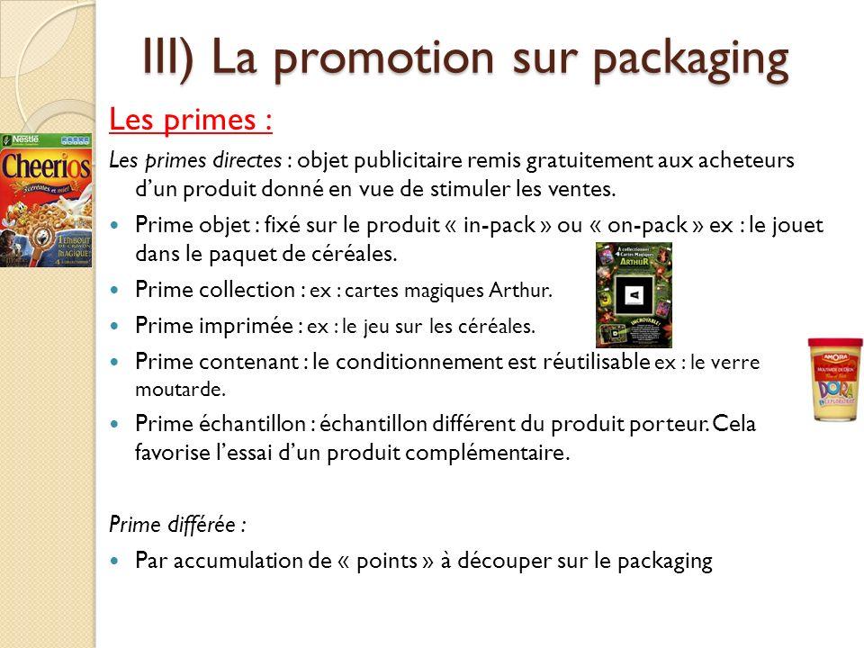 III) La promotion sur packaging Les primes : Les primes directes : objet publicitaire remis gratuitement aux acheteurs dun produit donné en vue de stimuler les ventes.