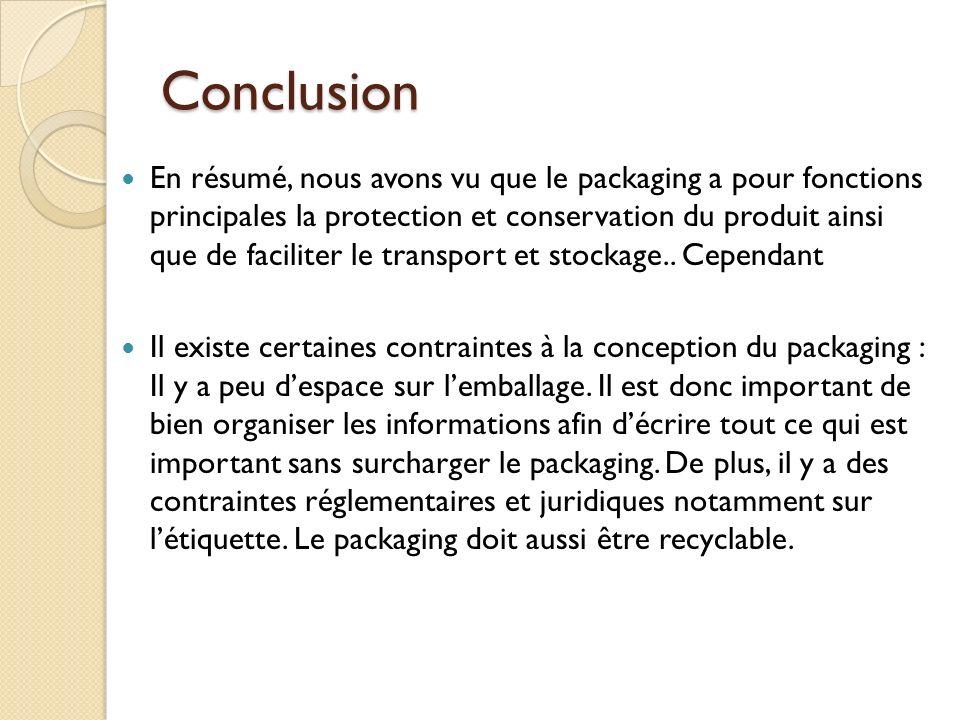 Conclusion En résumé, nous avons vu que le packaging a pour fonctions principales la protection et conservation du produit ainsi que de faciliter le transport et stockage..