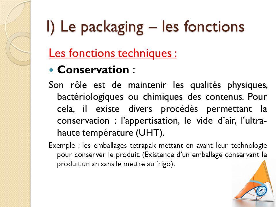I) Le packaging – les fonctions Les fonctions techniques : Conservation : Son rôle est de maintenir les qualités physiques, bactériologiques ou chimiques des contenus.