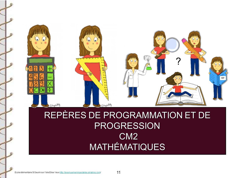 11 REPÈRES DE PROGRAMMATION ET DE PROGRESSION CM2 CM2MATHÉMATIQUES RP ? Ecole élémentaire St Seurin sur lIsle Elise Veux http://leremuemeningesdelise.