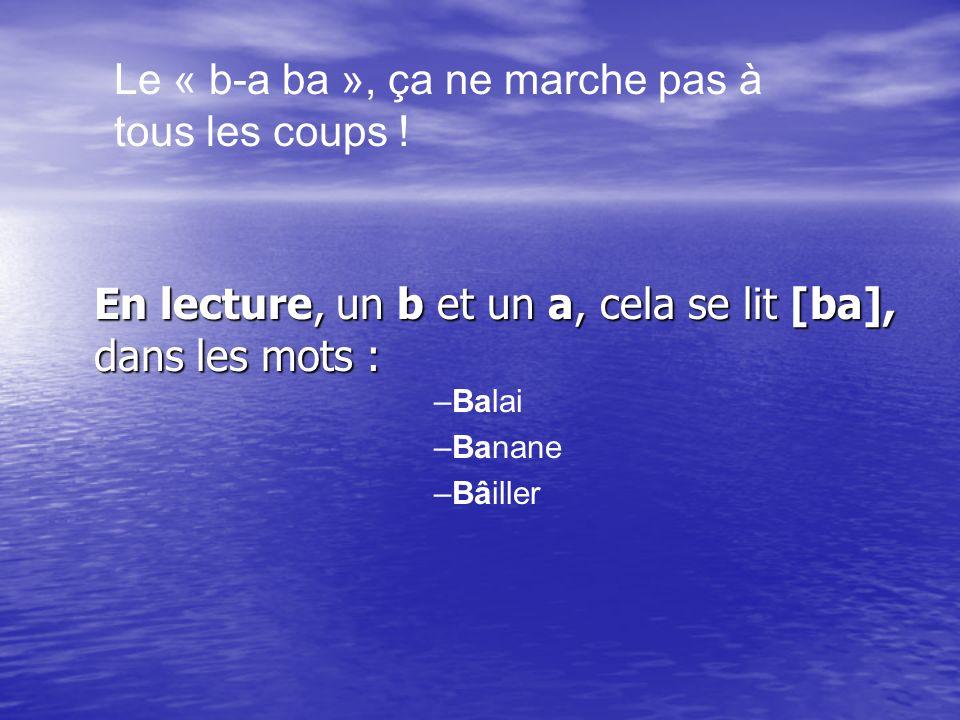 En lecture, un b et un a, cela se lit [ba], dans les mots : Le « b-a ba », ça ne marche pas à tous les coups .
