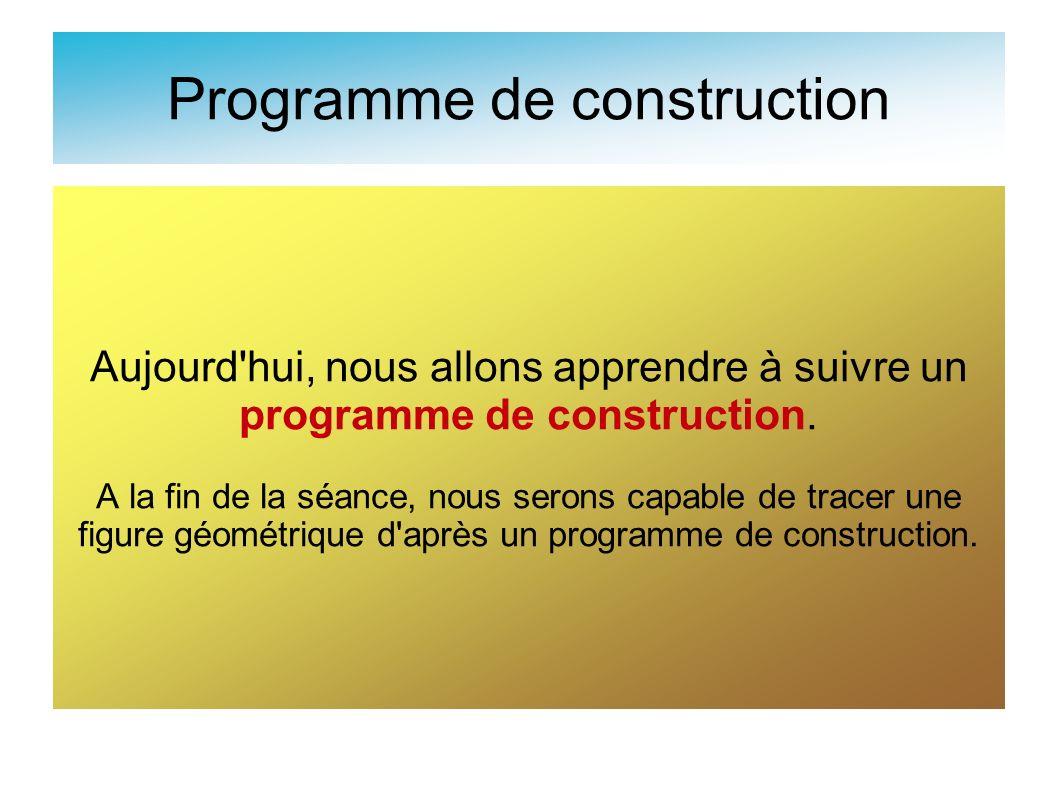 Programme de construction Aujourd'hui, nous allons apprendre à suivre un programme de construction. A la fin de la séance, nous serons capable de trac