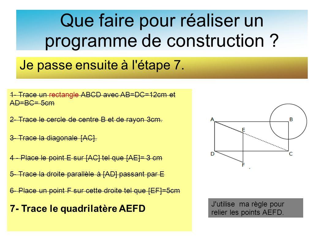 Que faire pour réaliser un programme de construction ? Je passe ensuite à l'étape 7. 1- Trace un rectangle ABCD avec AB=DC=12cm et AD=BC= 5cm 2- Trace