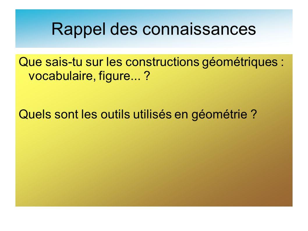 Rappel des connaissances Que sais-tu sur les constructions géométriques : vocabulaire, figure... ? Quels sont les outils utilisés en géométrie ?