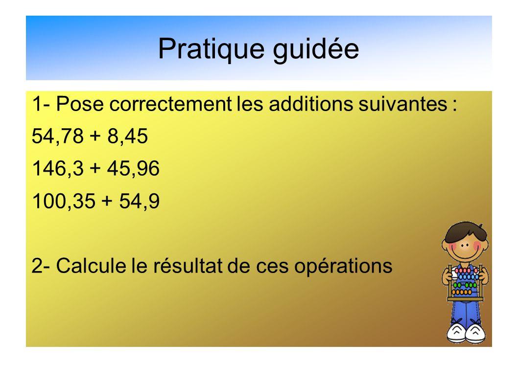 Pratique guidée 1- Pose correctement les additions suivantes : 54,78 + 8,45 146,3 + 45,96 100,35 + 54,9 2- Calcule le résultat de ces opérations