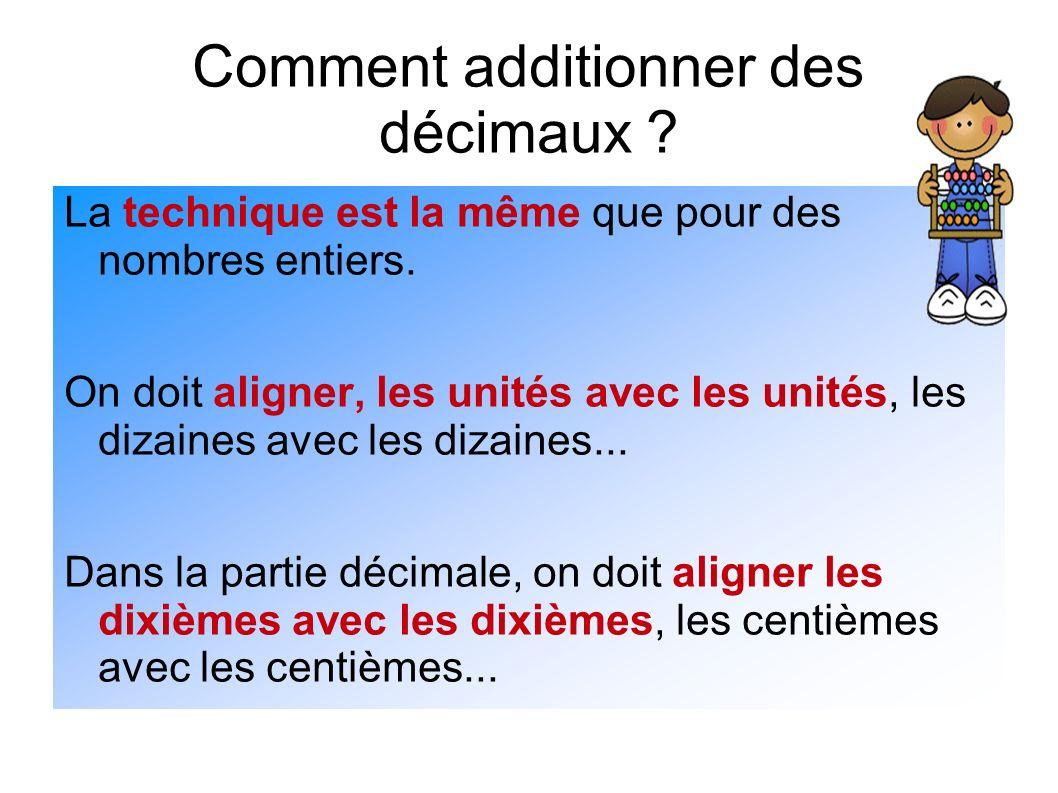 Comment additionner des décimaux ? La technique est la même que pour des nombres entiers. On doit aligner, les unités avec les unités, les dizaines av