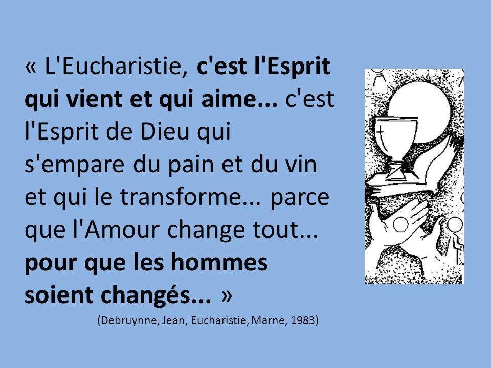 « L'Eucharistie, c'est l'Esprit qui vient et qui aime... c'est l'Esprit de Dieu qui s'empare du pain et du vin et qui le transforme... parce que l'Amo