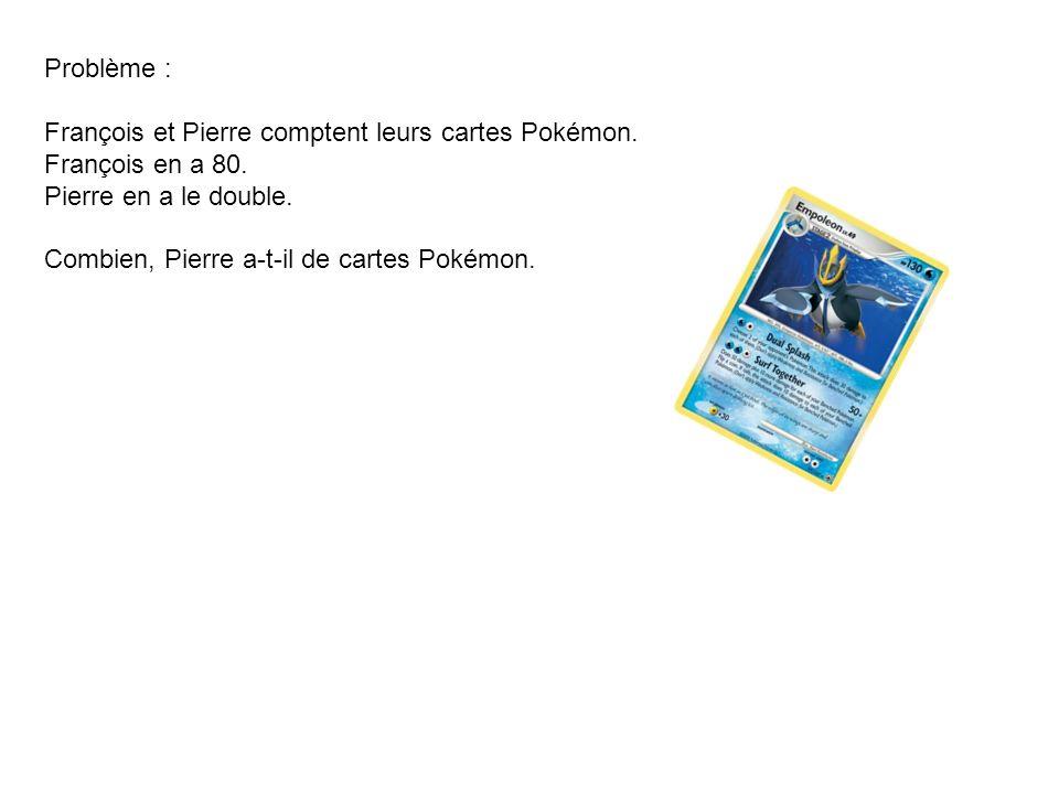 Problème : François et Pierre comptent leurs cartes Pokémon. François en a 80. Pierre en a le double. Combien, Pierre a-t-il de cartes Pokémon.
