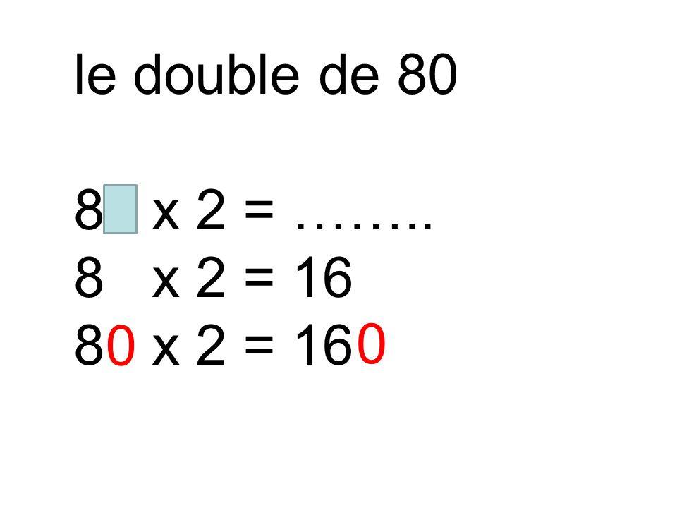 le double de 80 80 x 2 = …….. 8 x 2 = 16 0 0