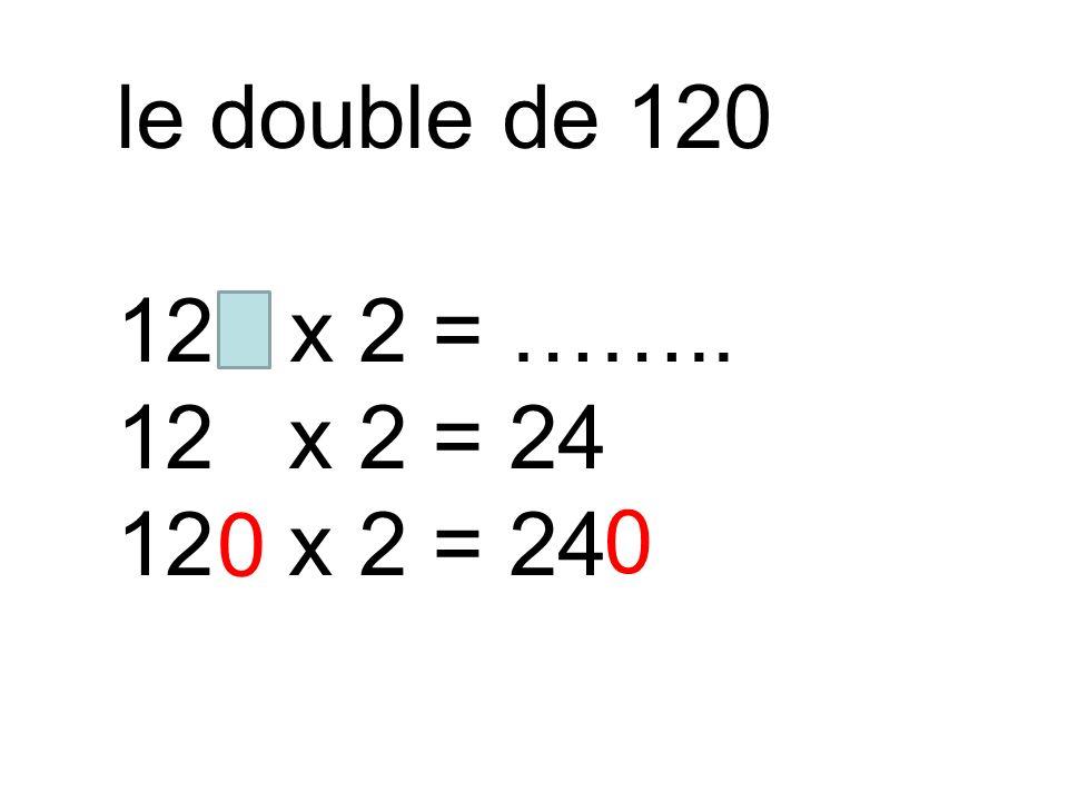 le double de 120 120 x 2 = …….. 12 x 2 = 24 0 0