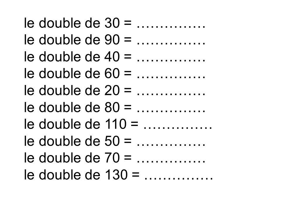 le double de 30 = …………… le double de 90 = …………… le double de 40 = …………… le double de 60 = …………… le double de 20 = …………… le double de 80 = …………… le dou