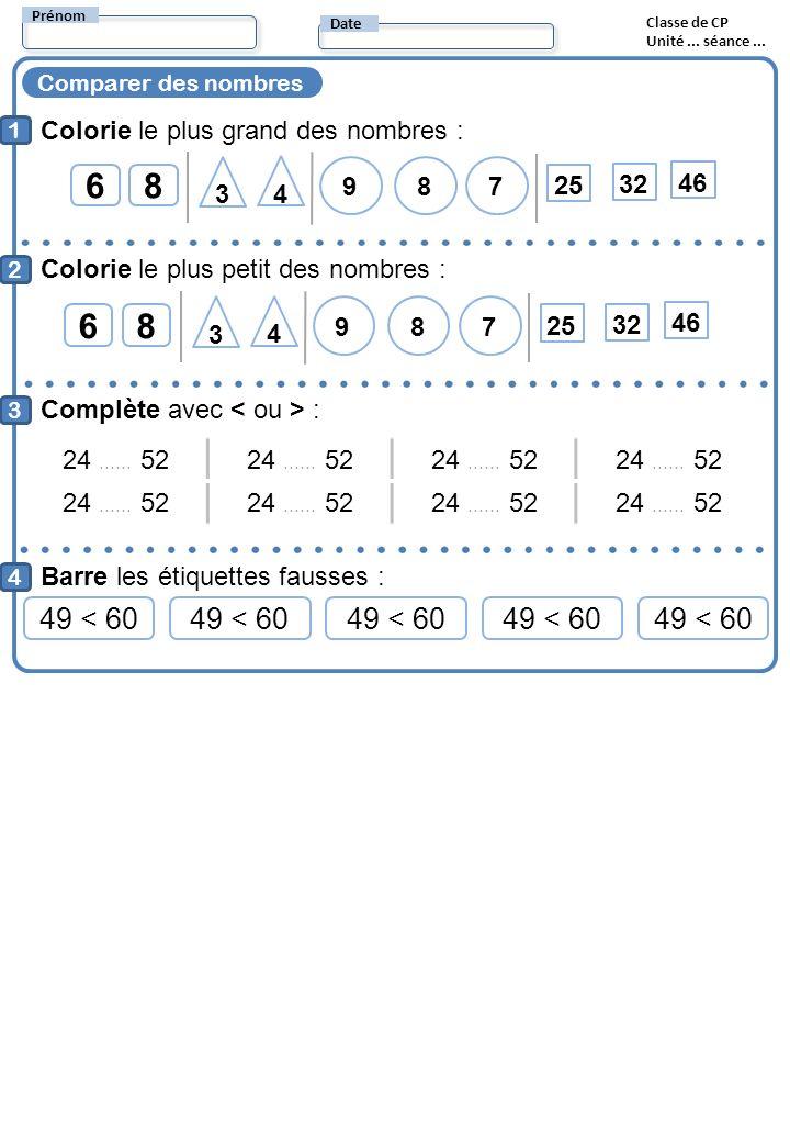 Comparer des nombres 1 2 4 Colorie le plus grand des nombres : Prénom Date Classe de CP Unité... séance... Colorie le plus petit des nombres : 68 3 4