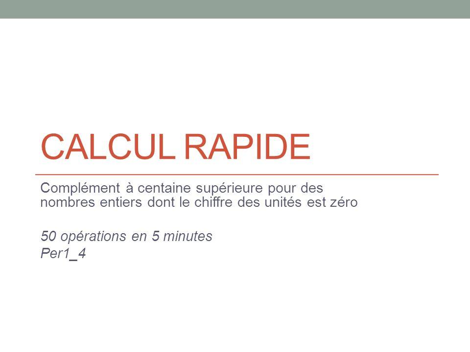 CALCUL RAPIDE Complément à centaine supérieure pour des nombres entiers dont le chiffre des unités est zéro 50 opérations en 5 minutes Per1_4